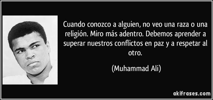 Cuando conozco a alguien, no veo una raza o una religión. Miro más adentro. Debemos aprender a superar nuestros conflictos en paz y a respetar al otro. (Muhammad Ali)