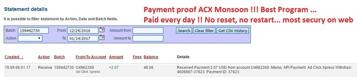 ACX Monsoon is Now #1 Online! Earn 2% a day for Life, with No Restarts,No Panels, and No Variable DSC Rates! I'm Earning 2% Daily for Life!  They pay every single day !! No reset no restarts  This is the payment  Date: 06/01/2017 15:59 To Pay Processor Account: U4962269 Currency: USD Amount: 2.07 Batch: 159442730 Payment ID: 37623 Memo: API Payment. Ad Click Xpress Withdraw 4606867-37623 Status: Approved Join now: http://www. adclickxpress.is/?r=h87bk59gq3f&p=mx