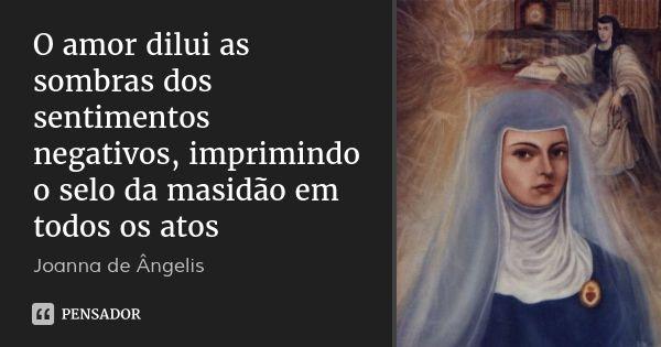 O amor dilui as sombras dos sentimentos negativos, imprimindo o selo da masidão em todos os atos — Joanna de Ângelis