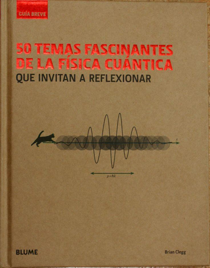 50 temas fascinantes de la física cuántica que invitan a reflexionar / Brian Clegg. + info: http://www.blume.es/catalogo/1254-50-temas-fascinantes-de-la-fisica-cuantica-9788498018080.html
