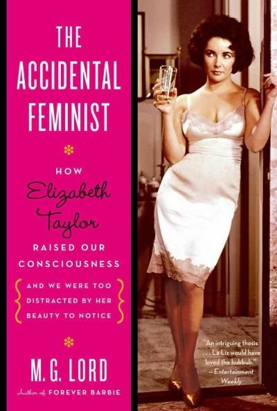 The Accidental Feminist: How Elizabeth Taylor Raised Our Consciousness and We Were Too Distracted by Her Beauty t...