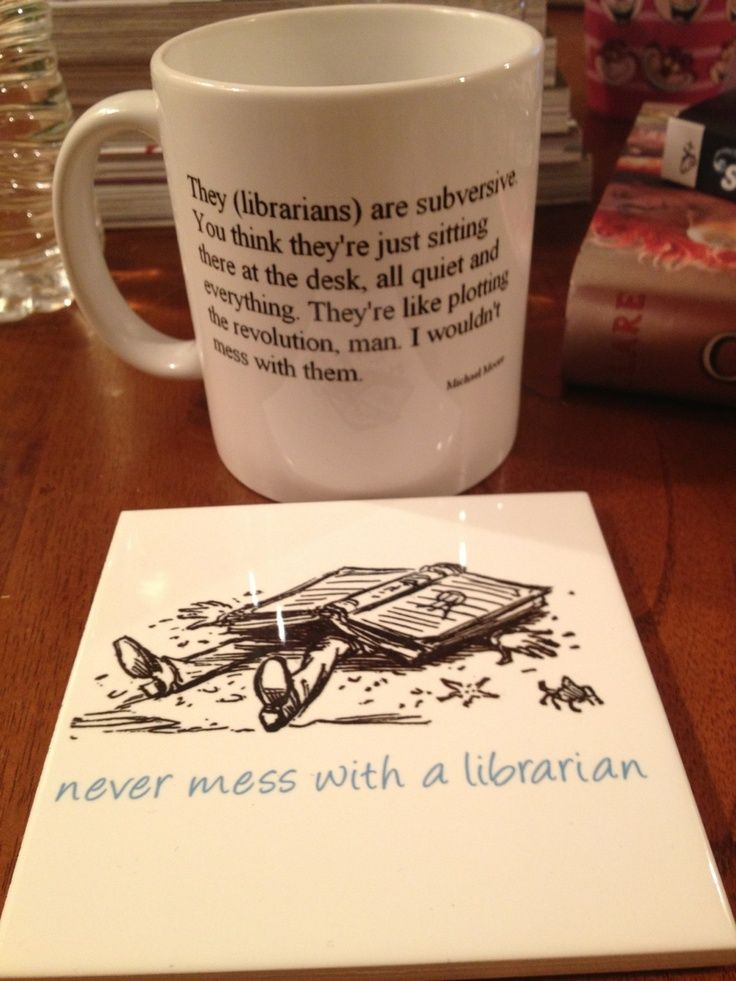 They (librarians) are subversive.  You think they're just sitting there at the desk, all quiet and everything.  They're like plotting the revolution, man.  I wouldn't mess with them.  NEVER mess with a librarian.