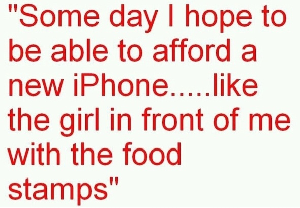 food stamps, welfare, no health insurance-- but have a smart phone!