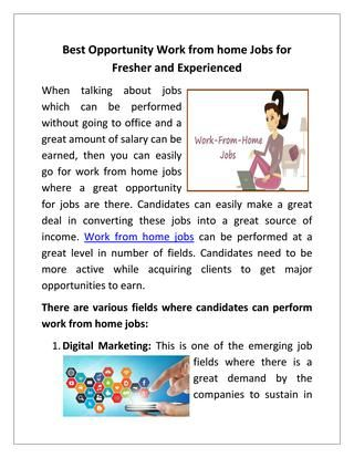 Best Opportunity Work from home Jobs for Fresher and Experienced  Many of the candidates do favor to get into these jobs and earn a great amount of income. Data Entry, Web designing, content writing and many other profile can be attached with this. If you are looking for a bright and successful future, you can Apply For Work from home Jobs on Monster India job portal and make   benefits.