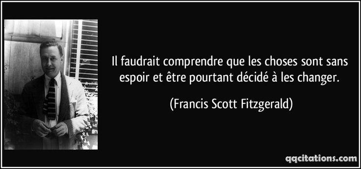 Il faudrait comprendre que les choses sont sans espoir et être pourtant décidé à les changer. (Francis Scott Fitzgerald) #citations #FrancisScottFitzgerald