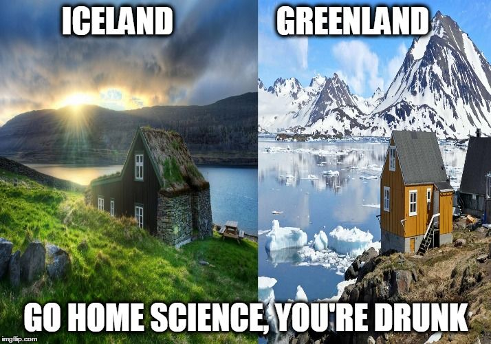 No. | ICELAND                 GREENLAND GO HOME SCIENCE, YOU'RE DRUNK | image tagged in no,iceland,greenland,science,you're drunk,go home youre drunk | made w/ Imgflip meme maker