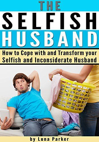 The Selfish Husband: How to Cope with and Transform your Selfish and Inconsiderate Husband by Luna Parker, http://www.amazon.com/dp/B00MO01VLQ/ref=cm_sw_r_pi_dp_DtNbub0GNH0G3