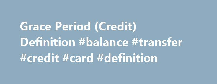 Grace Period (Credit) Definition #balance #transfer #credit #card #definition http://utah.remmont.com/grace-period-credit-definition-balance-transfer-credit-card-definition/  # Grace Period (Credit) DEFINITION of 'Grace Period (Credit)' The number of days between a consumer's credit card statement date and payment due date when interest does not accrue. The grace period is a window of time during which a consumer owes money to a credit card company for new purchases made during the last…