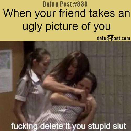 When your friend take ugly picture of you - DAFUQ POSTS