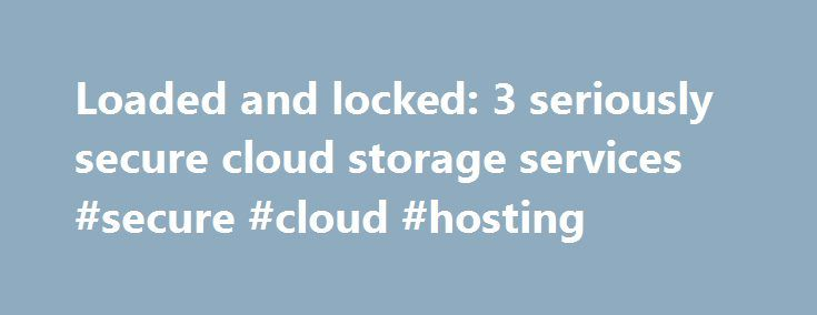 Loaded and locked: 3 seriously secure cloud storage services #secure #cloud #hosting http://kenya.remmont.com/loaded-and-locked-3-seriously-secure-cloud-storage-services-secure-cloud-hosting/  # Loaded and locked: 3 seriously secure cloud storage services Cloud storage services such as Dropbox, Google Drive, and SugarSync are convenient, efficient—and notoriously insecure. Files are rarely encrypted, data transfer is typically not protected, and companies are usually able to access your…