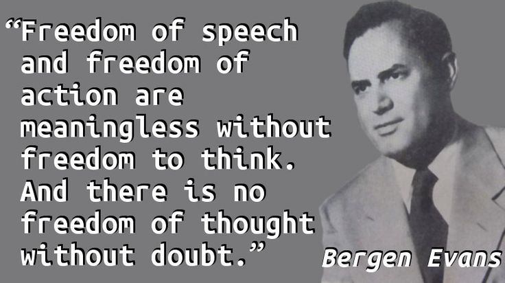 """Freedom of speech and freedom of action are meaningless without freedom to think. And there is no freedom of thought without doubt."" — Bergen Evans, The Natural History of Nonsense"
