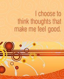 Think thoughts that make you feel good. Watch yourself blossom to the fullest potential.