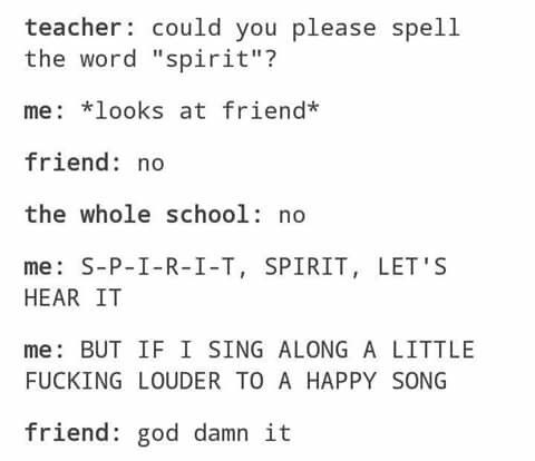 My LA teacher once yelled 'LETS SEE THAT SPIRIT' at a school pep rally, and my friend said 'oh no' and I screamed 'S-P-I-R-I-T, SPIRIT, LETS HEAR IT' and she smacked me