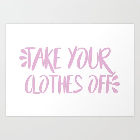 Take Your Clothes Off Art Print by Jojo. Worldwide shipping available at Society6.com. Just one of millions of high quality products available.