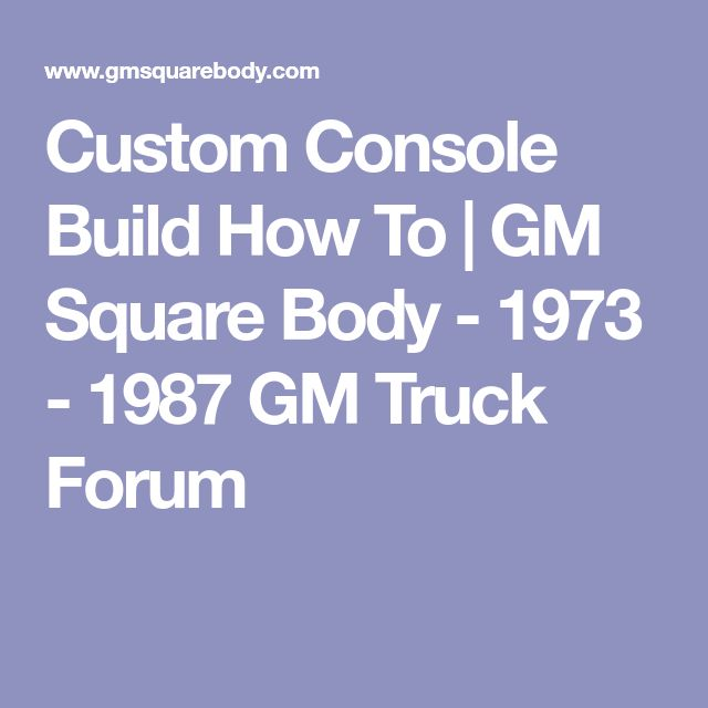 Custom Console Build How To | GM Square Body - 1973 - 1987 GM Truck Forum