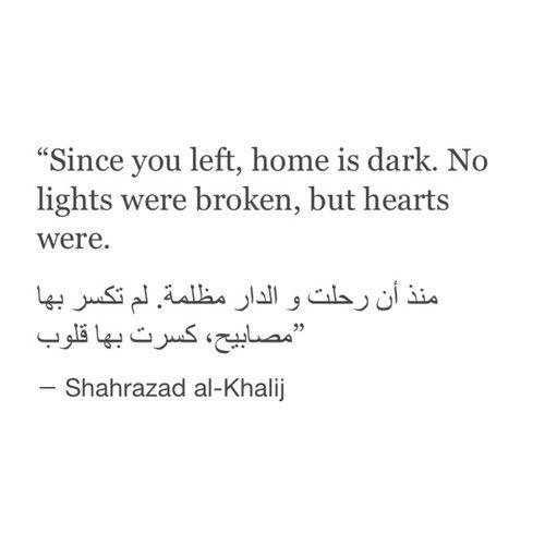 Since you left, home is dark. No lights were broken, but hearts were. #Poetry #MiddleEastern Shahrazad al-Khalij #arabicquotes