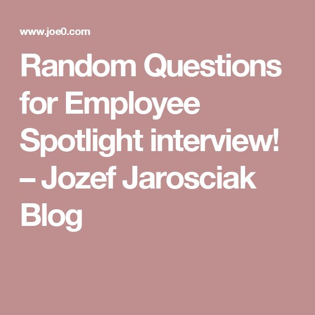 Random Questions for Employee Spotlight interview! – Jozef Jarosciak Blog