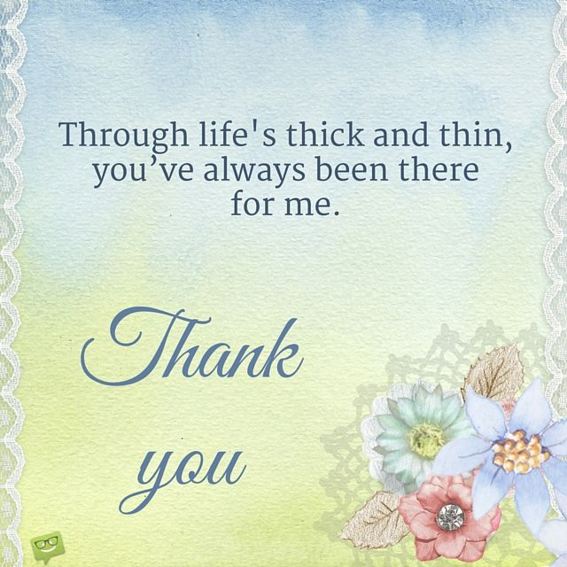 Through life's thick and thin, you've always been there for me. Thank you!