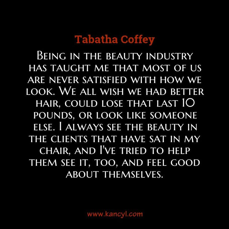 """Being in the beauty industry has taught me that most of us are never satisfied with how we look. We all wish we had better hair, could lose that last 10 pounds, or look like someone else. I always see the beauty in the clients that have sat in my chair, and I've tried to help them see it, too, and feel good about themselves."", Tabatha Coffey"