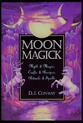 Moon Magick: Myth & Magic, Crafts & Recipes, Rituals & Spells by D.J. Conway