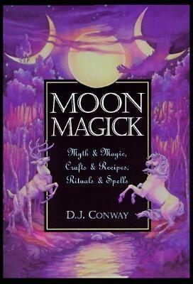 Moon Magick: Myth & Magic, Crafts & Recipes, Rituals & Spells by D.J. Conway