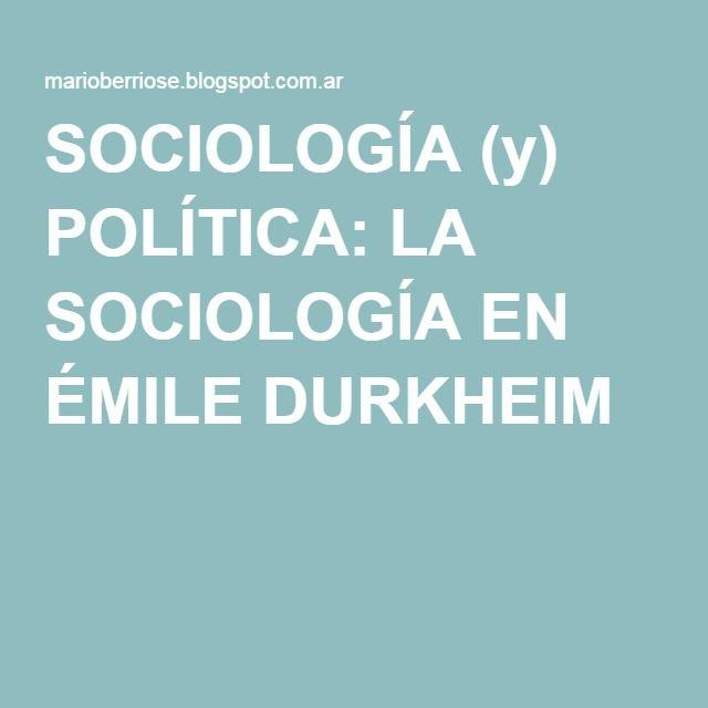 SOCIOLOGÍA (y) POLÍTICA: LA SOCIOLOGÍA EN ÉMILE DURKHEIM