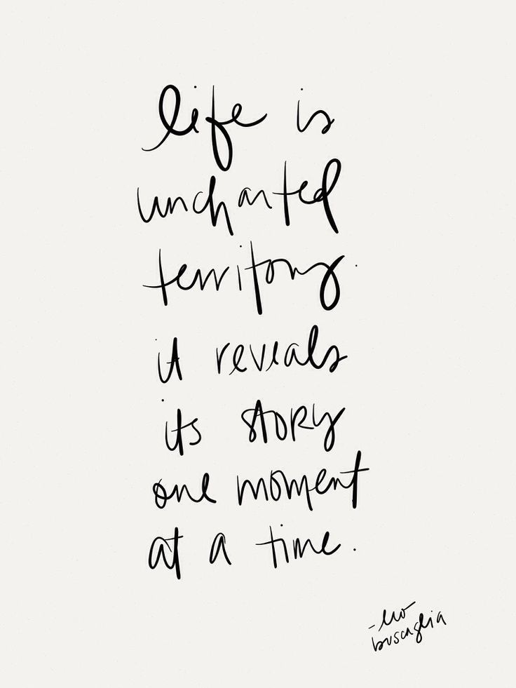 life is uncharted territory - it reveals its story one moment at a time.