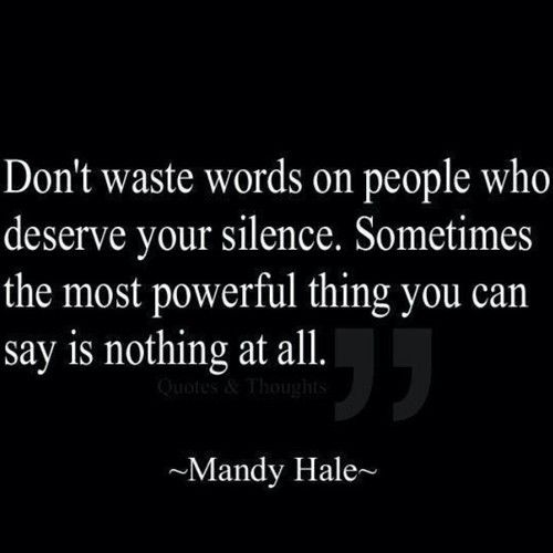Golden words when dealing with immature and ignorant people...