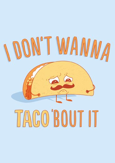 I Don't Wanna Taco Bout It by Matthew Thomas Will (Threadless) | Open Me: Tacobout, Wanna Taco, Tacos, Taco Bout, Funny Stuff, Funnies, Humor, Don T Wanna