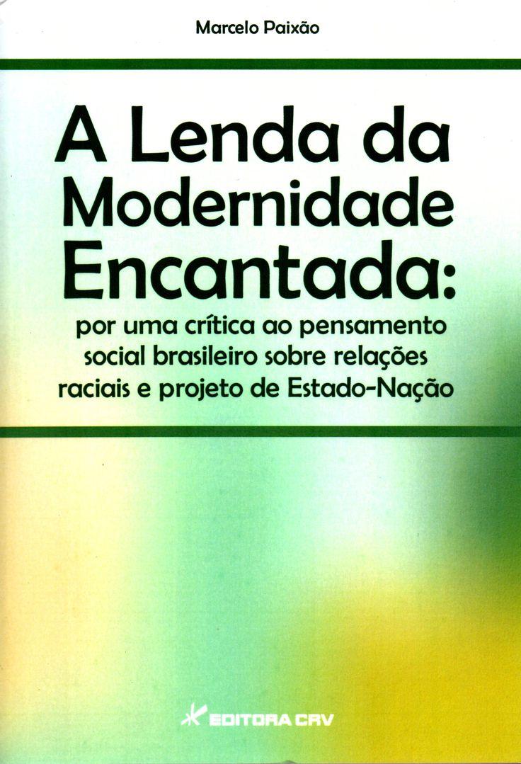 A lenda da modernidade encantada: por uma crítica ao pensamento social brasileiro sobre relações raciais e projeto de Estado-nação / Marcelo Paixão.(Editora CRV, 2014) / F 2659.A1 P35