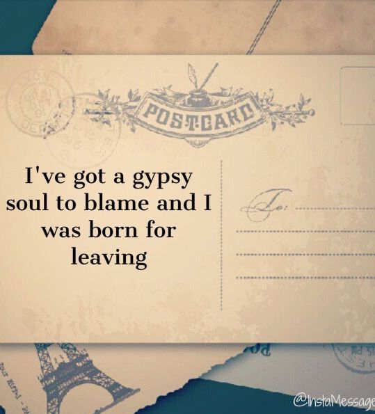 """I've got a gypsy soul to blame and I was born for leaving."""