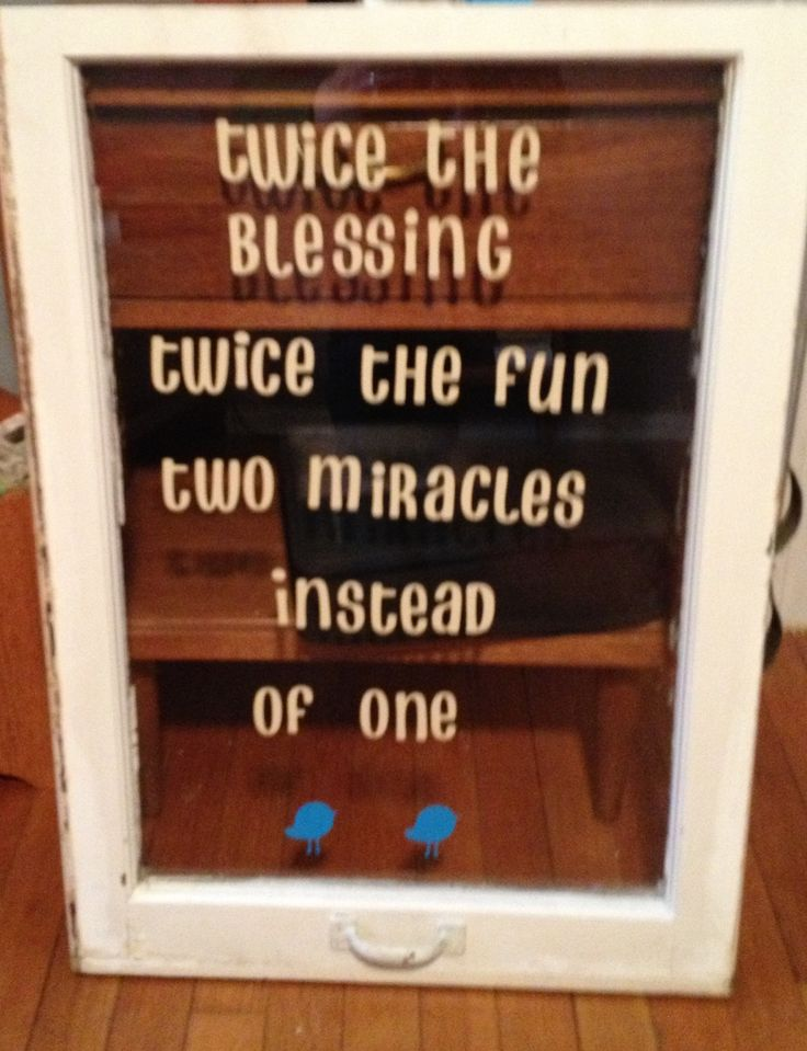 Love this too - Twice the blessings twice the fun two miracles instead of one - Not on a window though...maybe a cute frame.