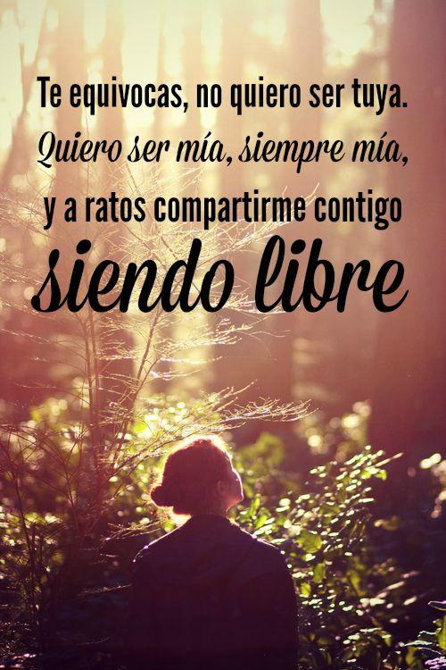 #Frases Te equivocas, no quiero ser tuya. Quiero ser mía, siempre mía, y a ratos compartirme contigo siendo libre.