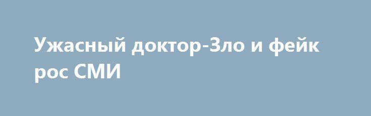 Ужасный доктор-Зло и фейк рос СМИ http://rusdozor.ru/2016/06/28/uzhasnyj-doktor-zlo-i-fejk-ros-smi/  Тема, которой я не касался, опасаясь измазаться