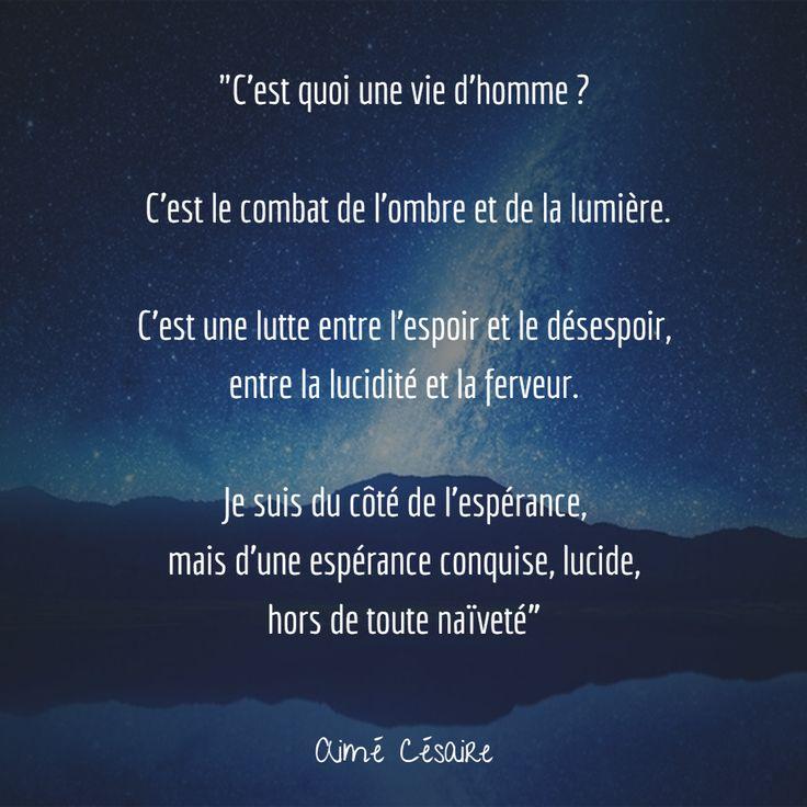 """""""C'est quoi une vie d'homme ? C'est le combat de l'ombre et de la lumière C'est une lutte entre l'espoir et le désespoir, entre la lucidité et la ferveur Je suis du côté de l'espérance, mais d'une espérance conquise, lucide, hors de toute naïveté"""" (Aimé Césaire) #citation #espoir #vie"""