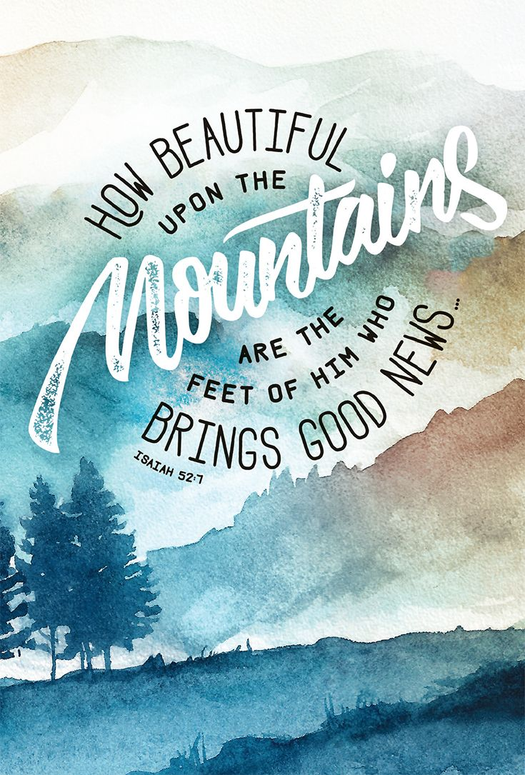 """How beautiful upon the mountains are the feet of him who brings good news, who publishes peace, who brings good news of happiness, who publishes salvation, who says to Zion, 'Your God reigns.'"" Isaiah 52:7 