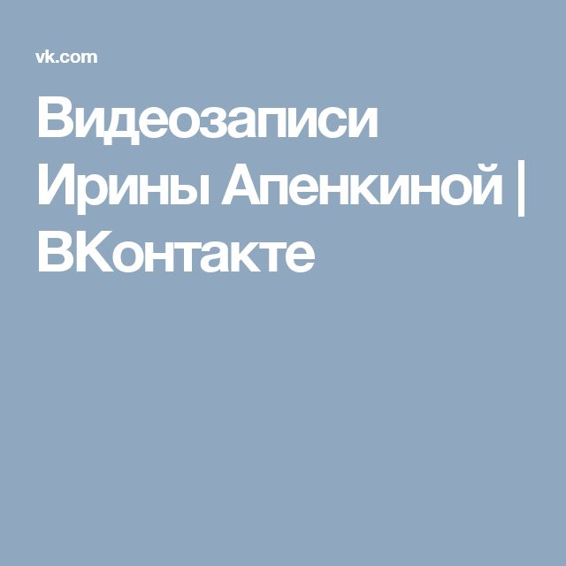 Видеозаписи Ирины Апенкиной | ВКонтакте