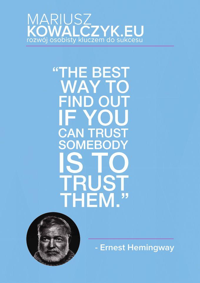 """""""Najlepszy sposób, żeby sprawdzić, czy możemy komuś zaufać, to po prostu zaufać"""" - Ernest Hemingway  The best way to find out if you can trust somebody is to trust them."""