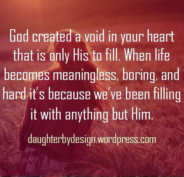 God created a void in your heart that is only His to fill. When life becomes meaningless, boring, and hard it's because we've been filling it with anything but Him.