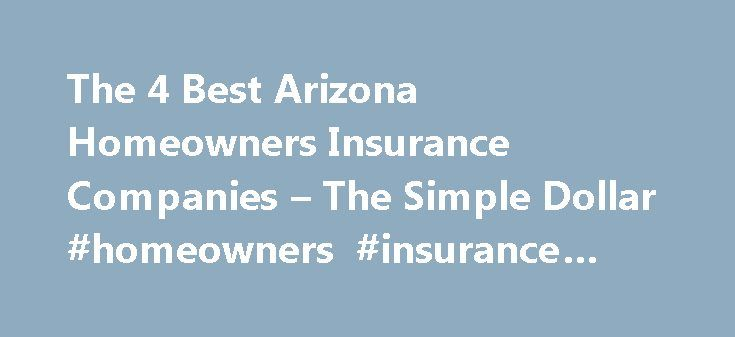 The 4 Best Arizona Homeowners Insurance Companies – The Simple Dollar #homeowners #insurance #phoenix http://poland.nef2.com/the-4-best-arizona-homeowners-insurance-companies-the-simple-dollar-homeowners-insurance-phoenix/  # The 4 Best Arizona Homeowners Insurance Companies Fortunately for residents of the Grand Canyon State, the risk of a natural disaster is low, resulting in some of the lowest homeowners insurance rates in the country. In 2012, the average annual Arizona homeowners…