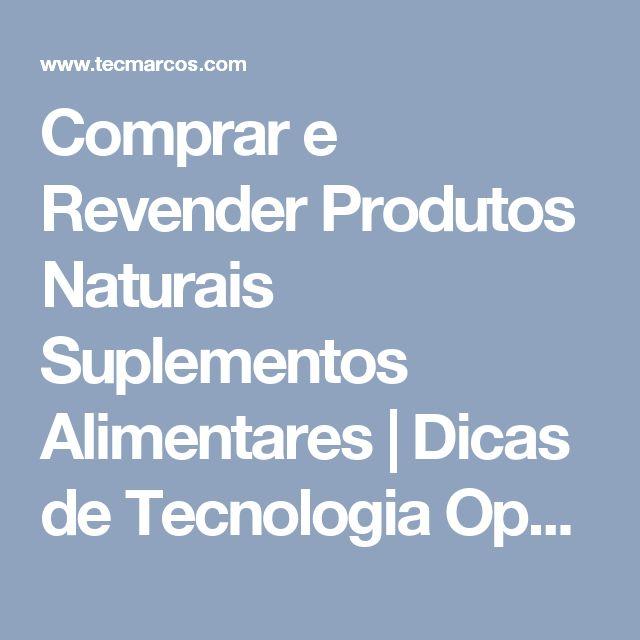 Comprar e Revender Produtos Naturais Suplementos Alimentares | Dicas de Tecnologia Oportunidade de Negócios e Renda Extra na Internet
