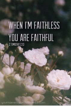 2 Timothy 2:13 - If we are unfaithful, he remains faithful, for he cannot deny who he is.