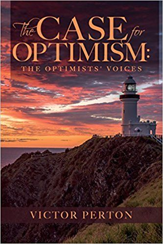 """The Case for Optimism: The Optimists' Voices  This is a book to inspire and strengthen your optimism. Helen Clark, former New Zealand Prime Minister and Administrator of the United Nations Development Programme says, """"Good things happen when good people get together in common cause. More than 200 people have shared their wisdom and insights in this book 'The Case for Optimism: The Optimists' Voices.' Their views are fresh and sparkle off the pages."""""""