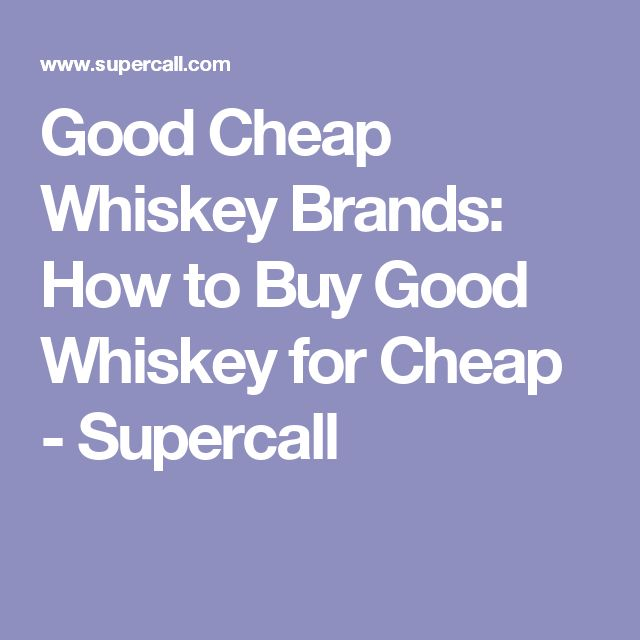 Good Cheap Whiskey Brands: How to Buy Good Whiskey for Cheap - Supercall