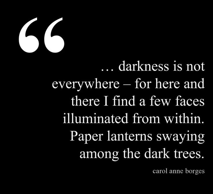"""""""... darkness is not everywhere -for here and there I find a few faces illuminated from within"""" -Carol Anne Borges"""