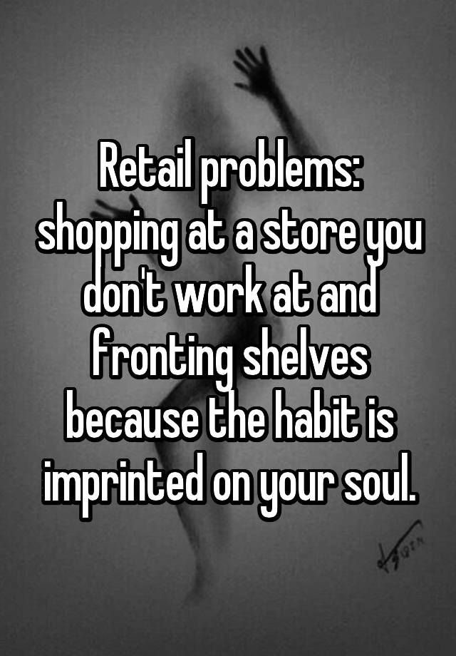 """""""Retail problems: shopping at a store you don't work at and fronting shelves because the habit is imprinted on your soul."""""""