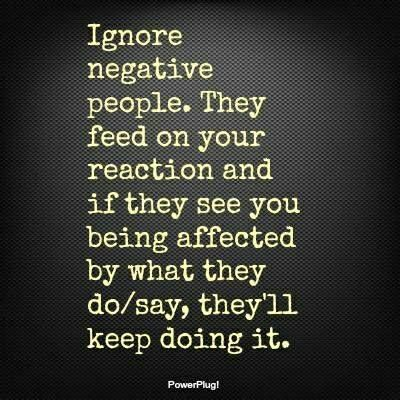 Ignore negative people who put you or others down or go out of their way to upset you. They are looking for drama and a response. If you respond, they will keep doing it