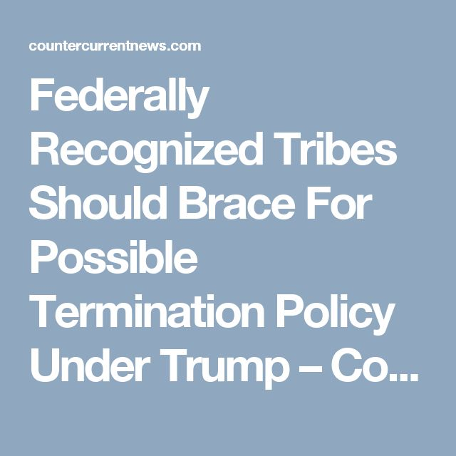 Federally Recognized Tribes Should Brace For Possible Termination Policy Under Trump – Counter Current News