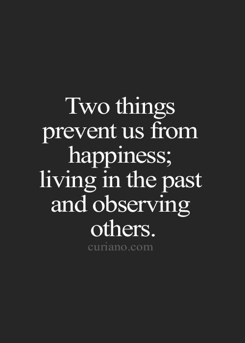 two things prevent us from happiness; living in the past and observing others