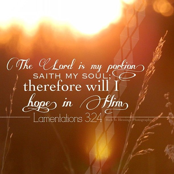 "Lamentations 3:24 - ""The Lord is my portion,"" says my soul, ""Therefore I hope in Him!"""